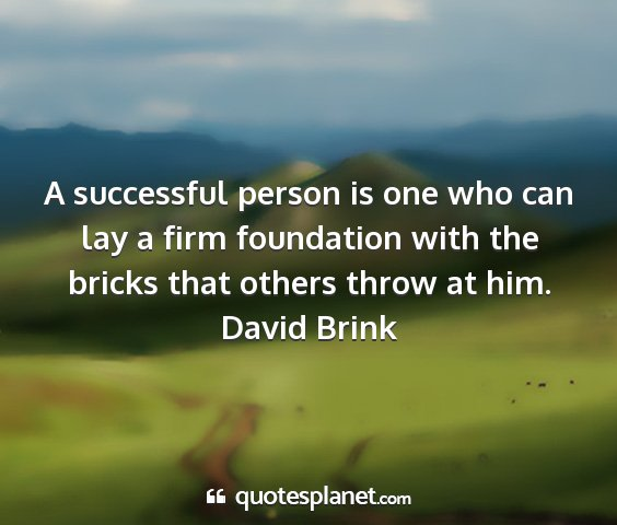 David brink - a successful person is one who can lay a firm...