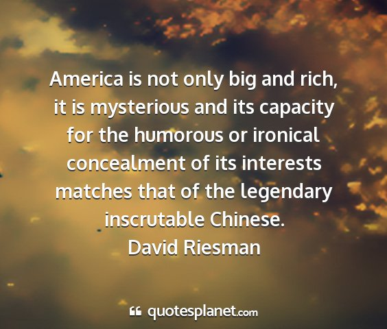 David riesman - america is not only big and rich, it is...