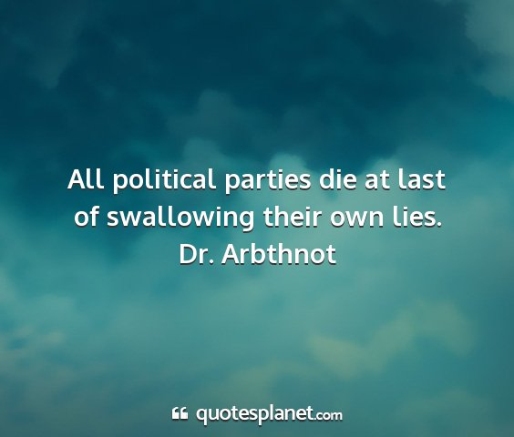 Dr. arbthnot - all political parties die at last of swallowing...