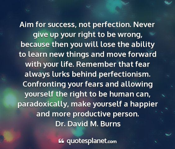 Dr. david m. burns - aim for success, not perfection. never give up...