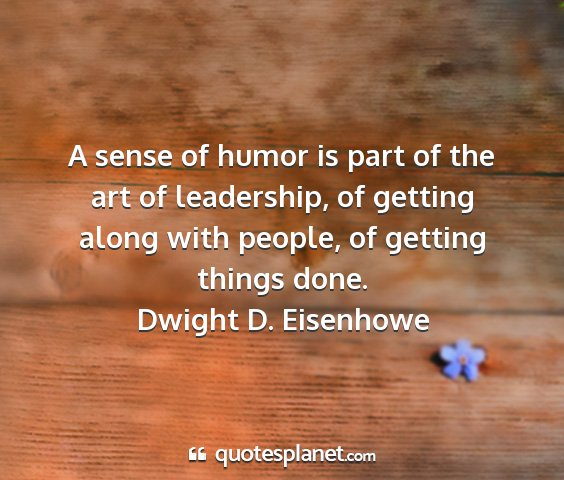 Dwight d. eisenhowe - a sense of humor is part of the art of...