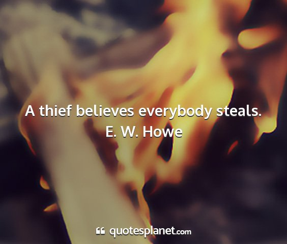 E. w. howe - a thief believes everybody steals....