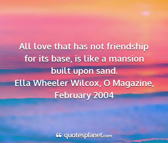 Ella wheeler wilcox, o magazine, february 2004 - all love that has not friendship for its base, is...