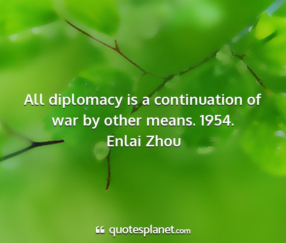 Enlai zhou - all diplomacy is a continuation of war by other...