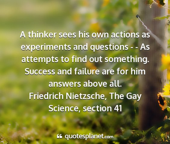Friedrich nietzsche, the gay science, section 41 - a thinker sees his own actions as experiments and...