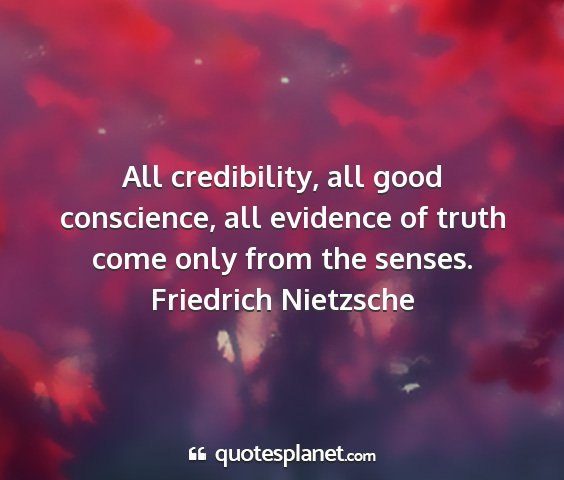 Friedrich nietzsche - all credibility, all good conscience, all...