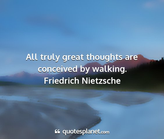 Friedrich nietzsche - all truly great thoughts are conceived by walking....