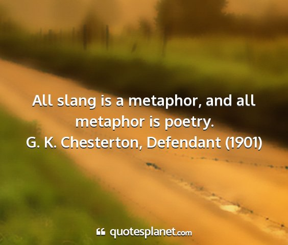 G. k. chesterton, defendant (1901) - all slang is a metaphor, and all metaphor is...