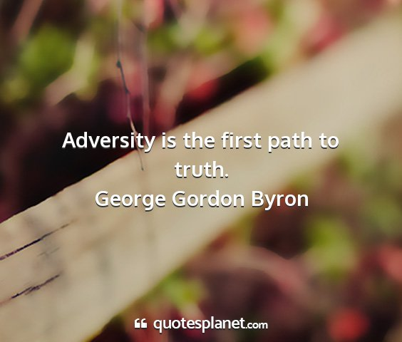 George gordon byron - adversity is the first path to truth....