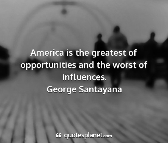 George santayana - america is the greatest of opportunities and the...