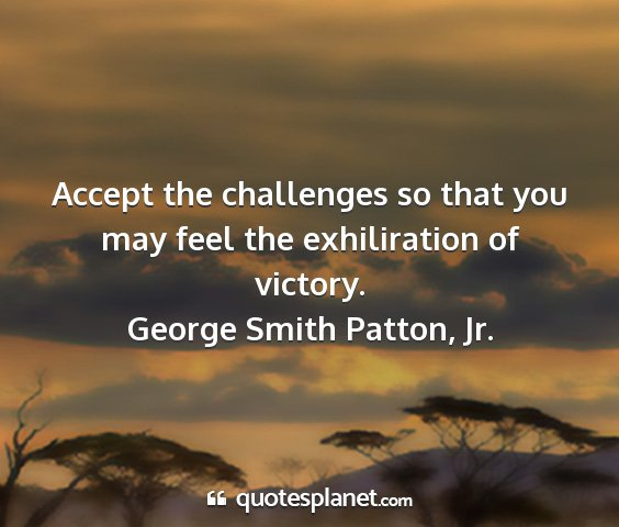 George smith patton, jr. - accept the challenges so that you may feel the...