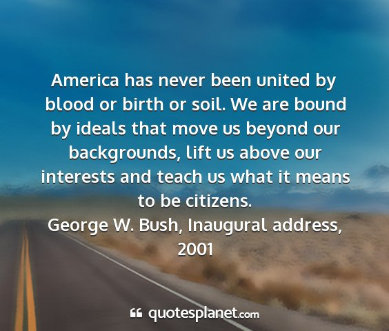 George w. bush, inaugural address, 2001 - america has never been united by blood or birth...