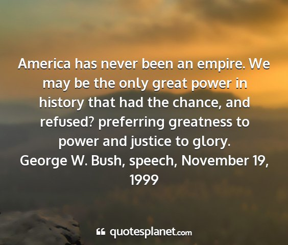 George w. bush, speech, november 19, 1999 - america has never been an empire. we may be the...