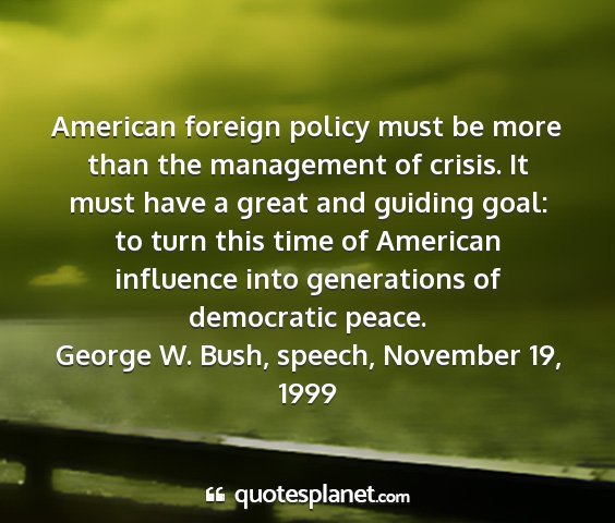 George w. bush, speech, november 19, 1999 - american foreign policy must be more than the...