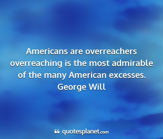 George will - americans are overreachers overreaching is the...