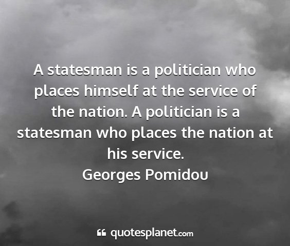 Georges pomidou - a statesman is a politician who places himself at...