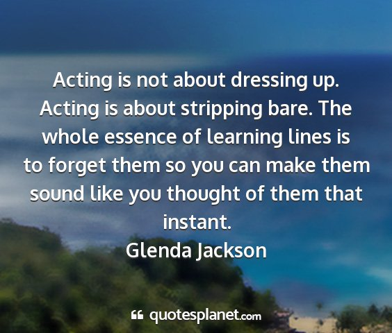 Glenda jackson - acting is not about dressing up. acting is about...