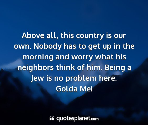 Golda mei - above all, this country is our own. nobody has to...