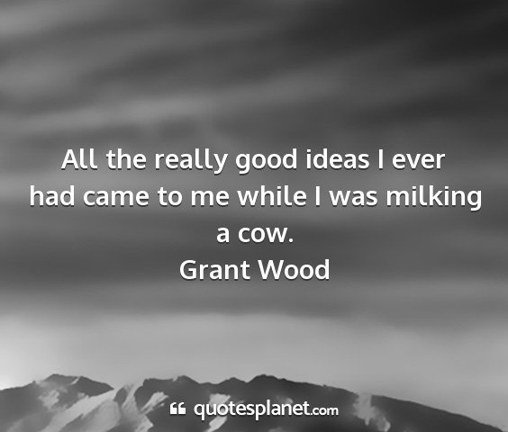Grant wood - all the really good ideas i ever had came to me...