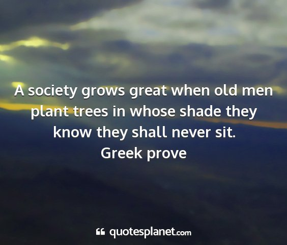 Greek prove - a society grows great when old men plant trees in...