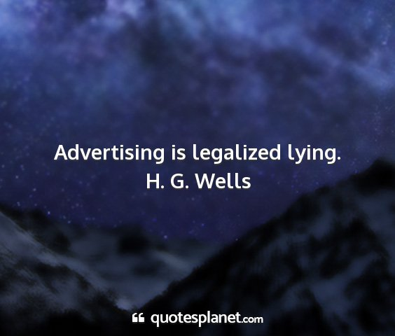 H. g. wells - advertising is legalized lying....