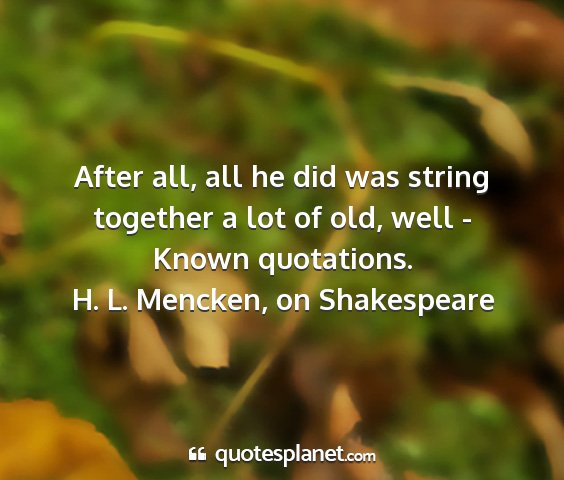 H. l. mencken, on shakespeare - after all, all he did was string together a lot...