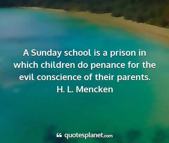 H. l. mencken - a sunday school is a prison in which children do...