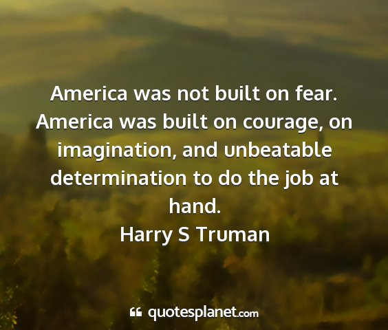 Harry s truman - america was not built on fear. america was built...