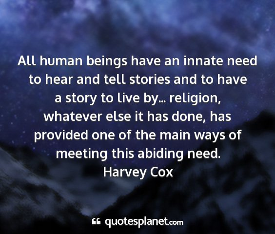 Harvey cox - all human beings have an innate need to hear and...