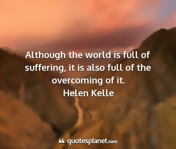 Helen kelle - although the world is full of suffering, it is...
