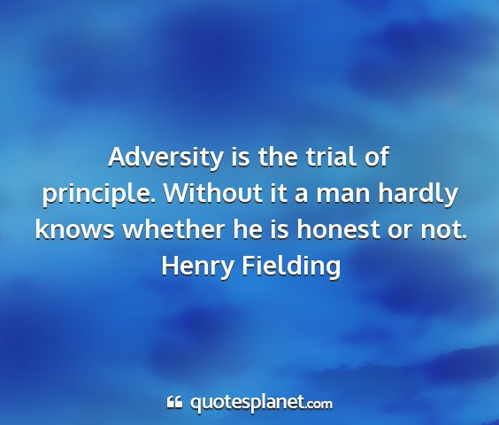 Henry fielding - adversity is the trial of principle. without it a...