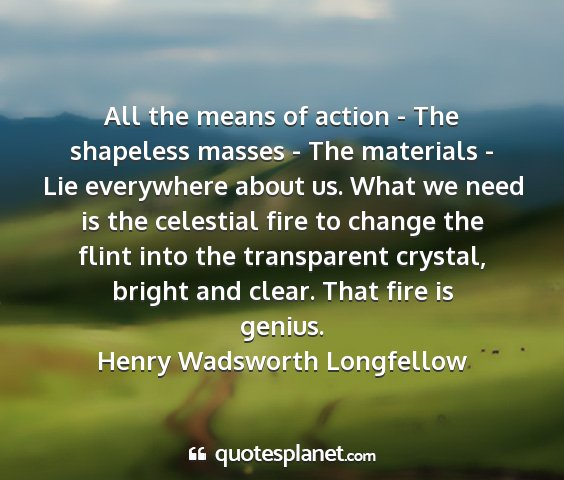 Henry wadsworth longfellow - all the means of action - the shapeless masses -...