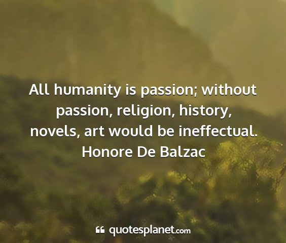 Honore de balzac - all humanity is passion; without passion,...