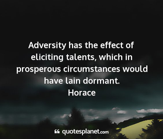 Horace - adversity has the effect of eliciting talents,...
