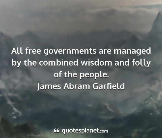 James abram garfield - all free governments are managed by the combined...