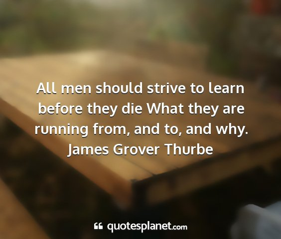 James grover thurbe - all men should strive to learn before they die...