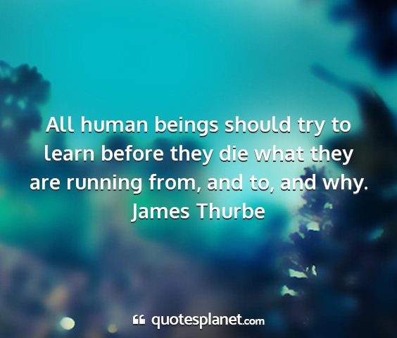 James thurbe - all human beings should try to learn before they...