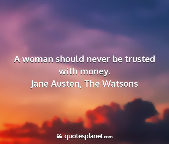 Jane austen, the watsons - a woman should never be trusted with money....