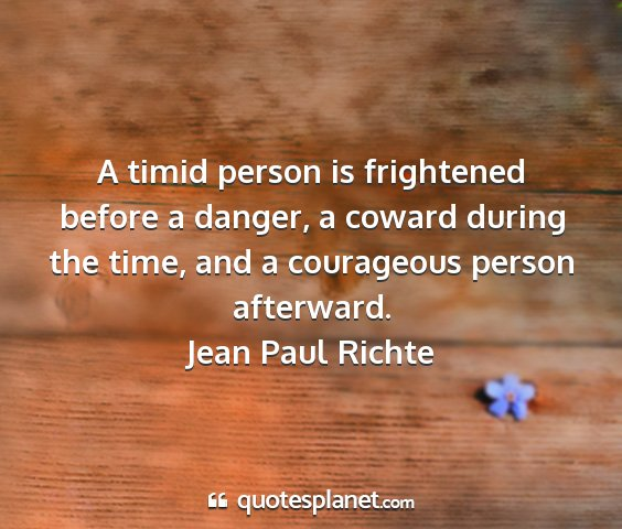 Jean paul richte - a timid person is frightened before a danger, a...