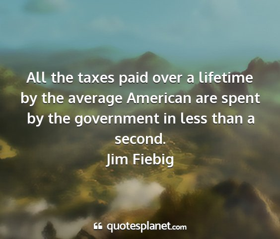 Jim fiebig - all the taxes paid over a lifetime by the average...