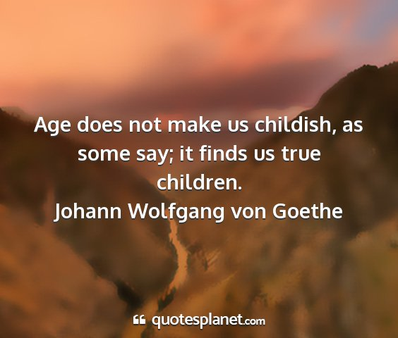Johann wolfgang von goethe - age does not make us childish, as some say; it...