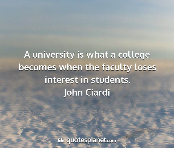 John ciardi - a university is what a college becomes when the...