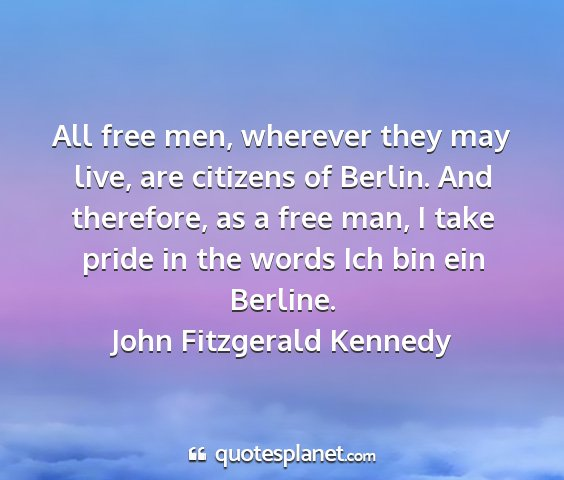 John fitzgerald kennedy - all free men, wherever they may live, are...