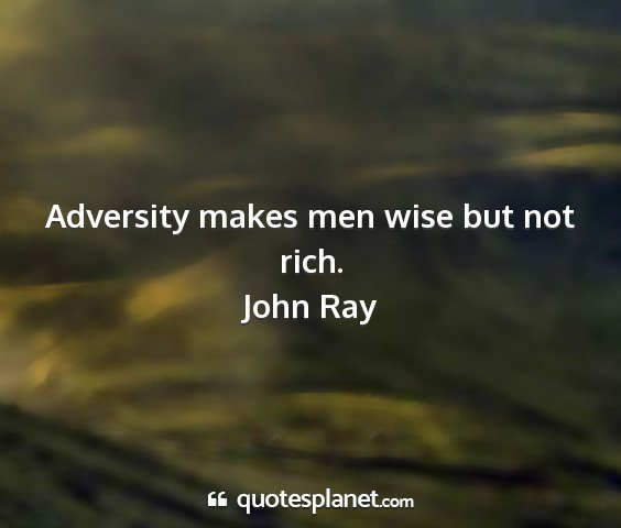 John ray - adversity makes men wise but not rich....