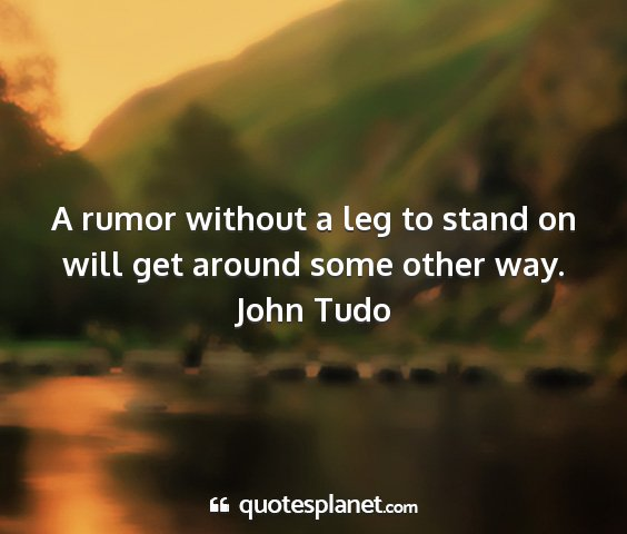 John tudo - a rumor without a leg to stand on will get around...
