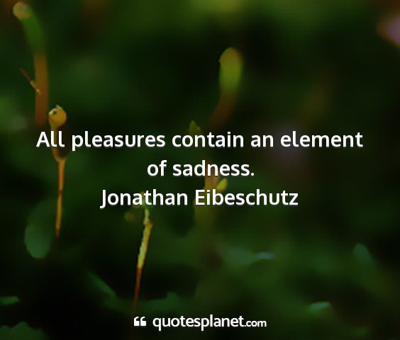 Jonathan eibeschutz - all pleasures contain an element of sadness....