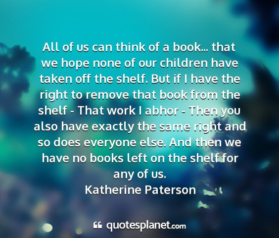 Katherine paterson - all of us can think of a book... that we hope...