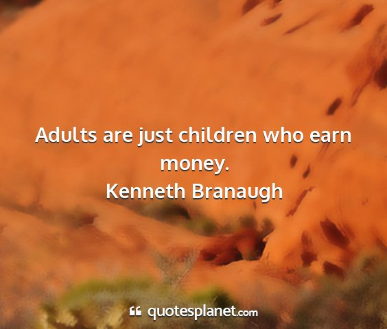Kenneth branaugh - adults are just children who earn money....