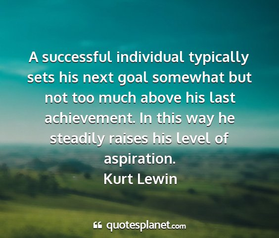 Kurt lewin - a successful individual typically sets his next...