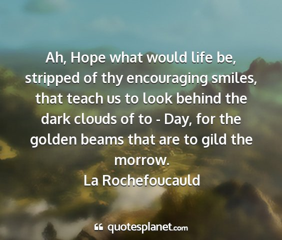 La rochefoucauld - ah, hope what would life be, stripped of thy...